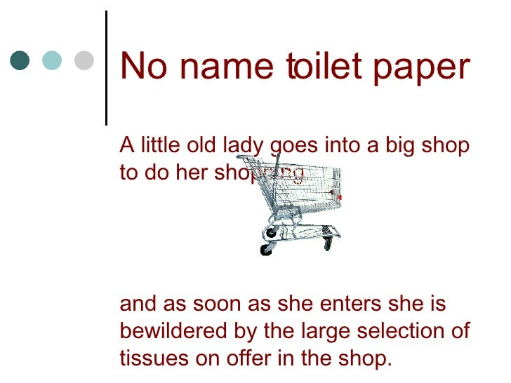 No name toilet paper A little old lady goes into a big shop to do her shopping  and as soon as she enters she is bewildere...