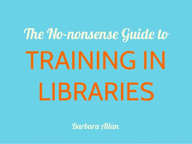 The No-nonsense Guide toTRAINING INLIBRARIESBarbara Allan
