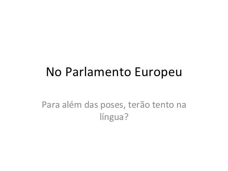 No Parlamento Europeu Para além das poses, terão tento na língua?