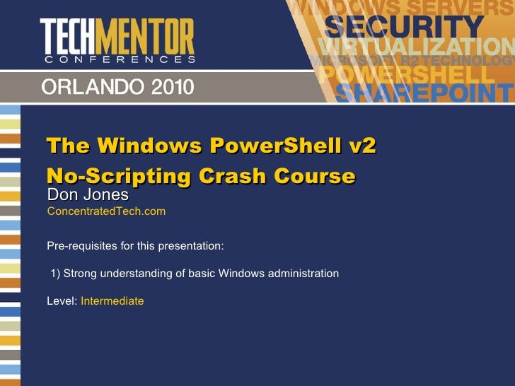 The Windows PowerShell v2 No-Scripting Crash Course Don Jones ConcentratedTech.com Pre-requisites for this presentation:  ...