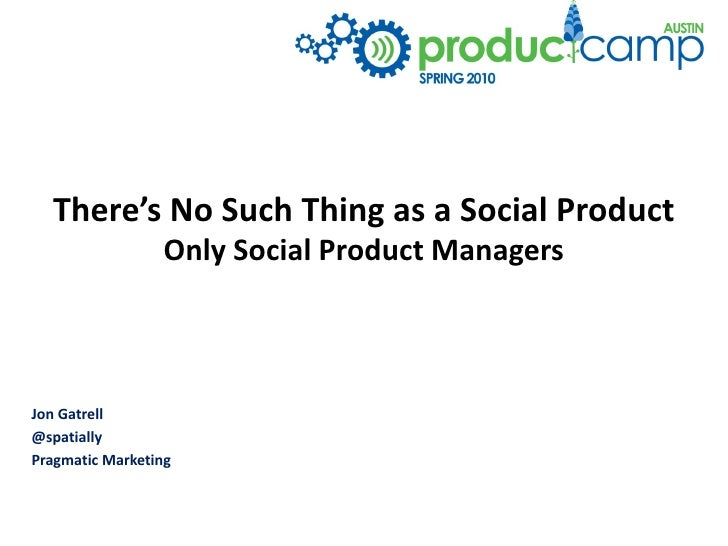 There's No Such Thing as a Social Product                  Only Social Product Managers    Jon Gatrell @spatially Pragmati...