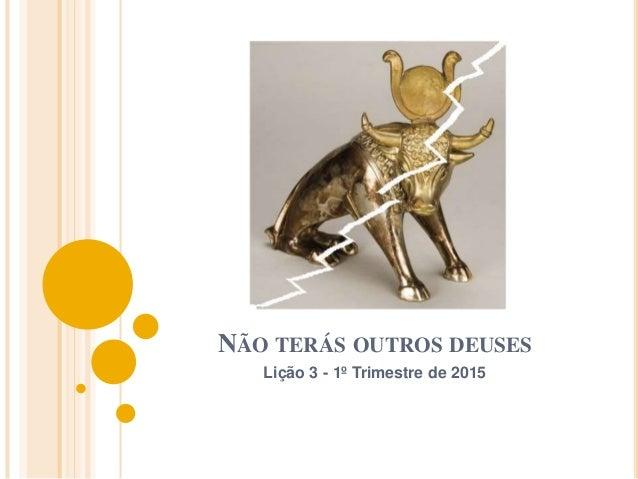 NÃO TERÁS OUTROS DEUSES Lição 3 - 1º Trimestre de 2015