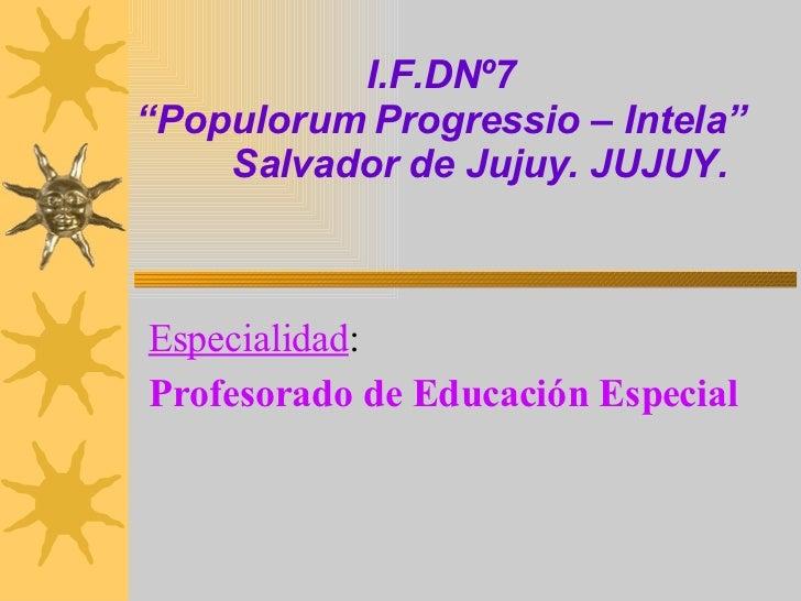 """I.F.DNº7 """"Populorum Progressio – Intela""""   Salvador de Jujuy. JUJUY. Especialidad :   Profesorado de Educación Especial"""
