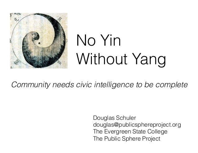 No Yin Without Yang Community needs civic intelligence to be complete Douglas Schuler douglas@publicsphereproject.org The ...