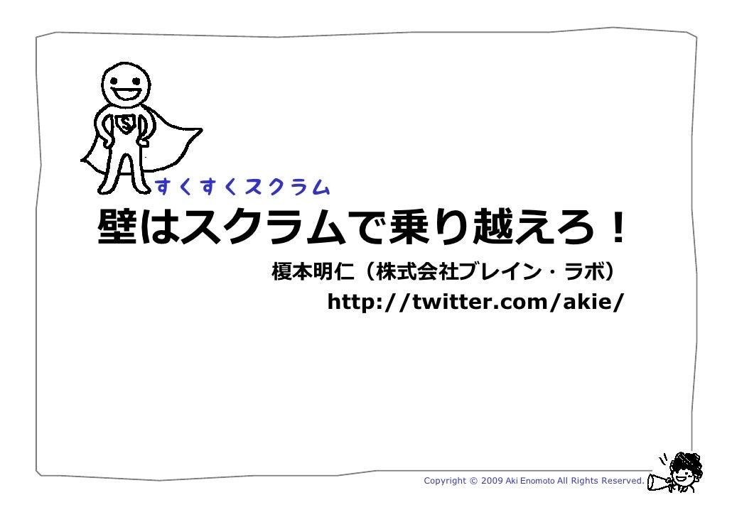 壁はスクラムで乗り越えろ!     榎本明仁(株式会社ブレイン・ラボ)        http://twitter.com/akie/                    Copyright © 2009 Aki Enomoto All Ri...