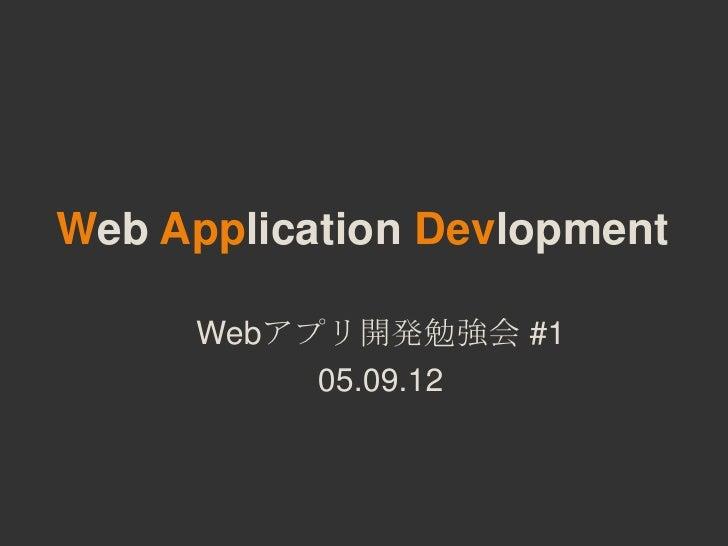 Web Application Devlopment     Webアプリ開発勉強会 #1          05.09.12