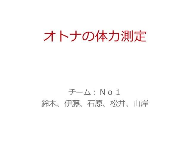 オトナの体力測定 チーム:No1 鈴木、伊藤、石原、松井、山岸