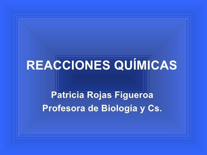 REACCIONES QUÍMICAS    Patricia Rojas Figueroa  Profesora de Biología y Cs.