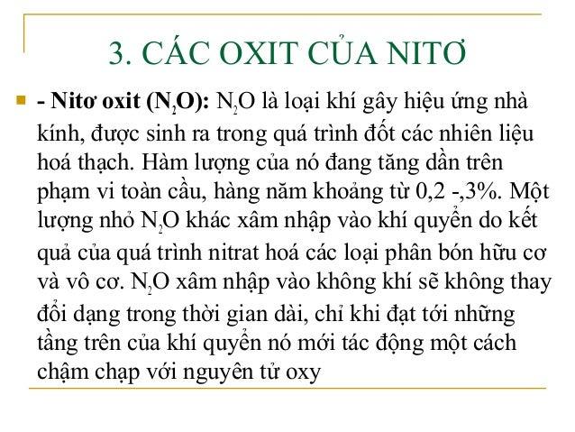3. CÁC OXIT CỦA NITƠ   - Nitơ oxit (N2O): N2O là loại khí gây hiệu ứng nhà    kính, được sinh ra trong quá trình đốt các ...