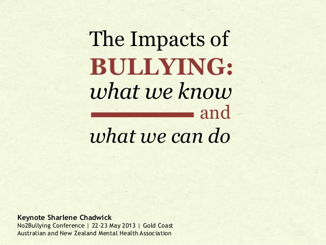 The Impacts of  BULLYING: what we know and  what we can do  Keynote Sharlene Chadwick No2Bullying Conference | 22-23 May 2...