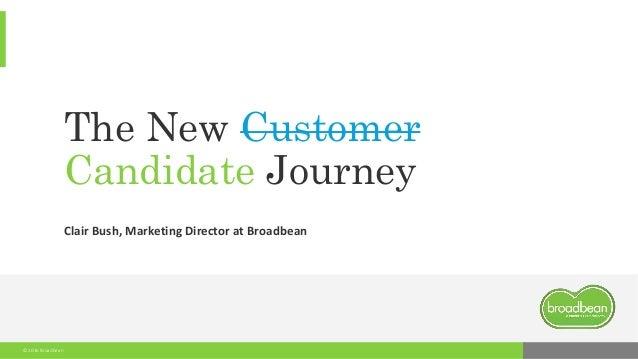 © 2016 Broadbean The New Customer Candidate Journey Clair Bush, Marketing Director at Broadbean