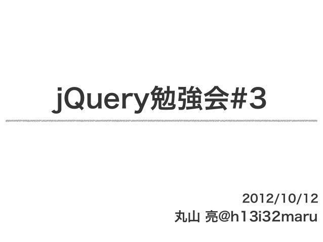 jQuery勉強会#3             2012/10/12      丸山 亮@h13i32maru
