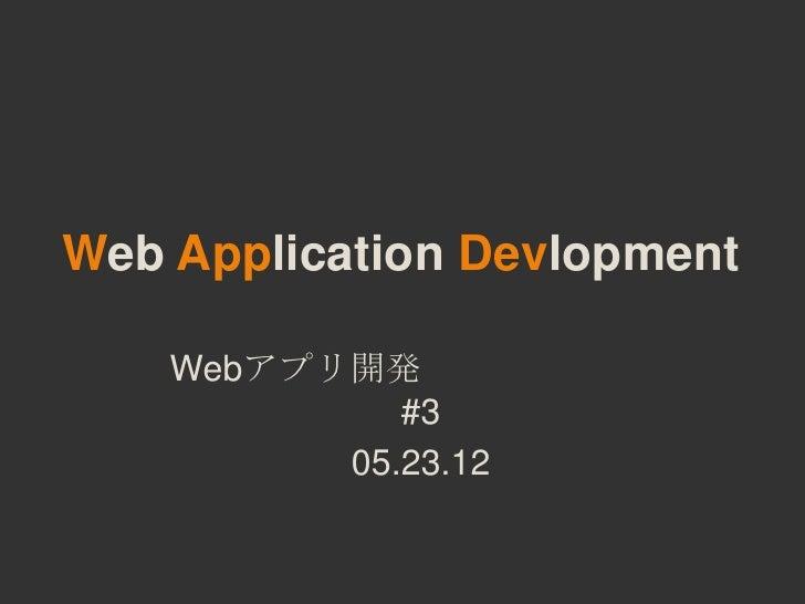 Web Application Devlopment    Webアプリ開発             #3          05.23.12