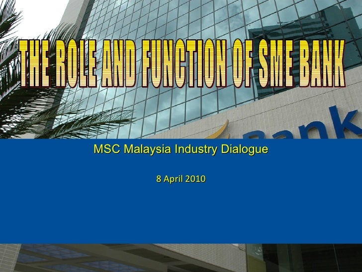 MSC Malaysia Industry Dialogue 8 April 2010 THE ROLE AND FUNCTION OF SME BANK