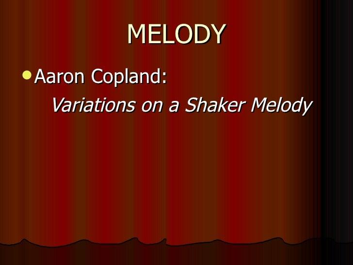 MELODY <ul><li>Aaron Copland:  </li></ul><ul><ul><li>Variations on a Shaker Melody </li></ul></ul>