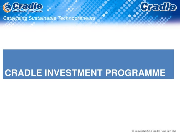 CRADLE INVESTMENT PROGRAMME                          © Copyright 2010 Cradle Fund Sdn Bhd