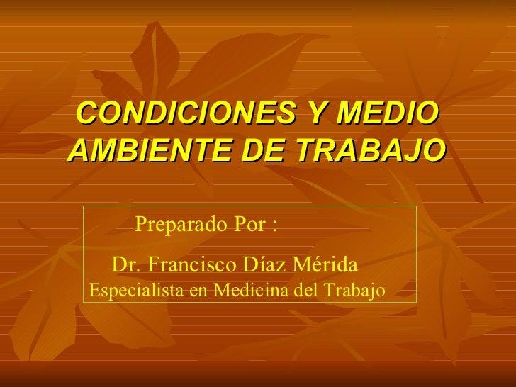 CONDICIONES Y MEDIO AMBIENTE DE TRABAJO Preparado Por : Dr. Francisco Díaz Mérida  Especialista en Medicina del Trabajo