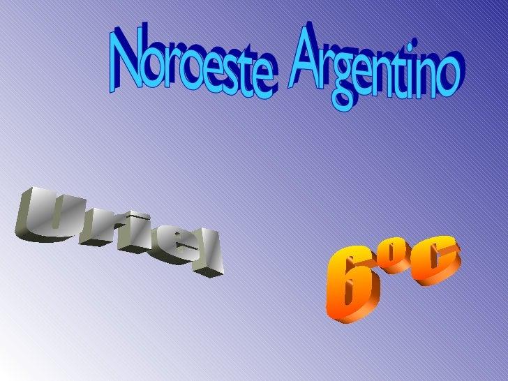 Noroeste  Argentino Uriel 6ºc