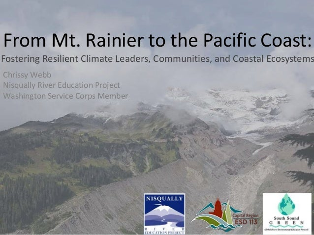 From Mt. Rainier to the Pacific Coast: Fostering Resilient Climate Leaders, Communities, and Coastal Ecosystems Chrissy We...
