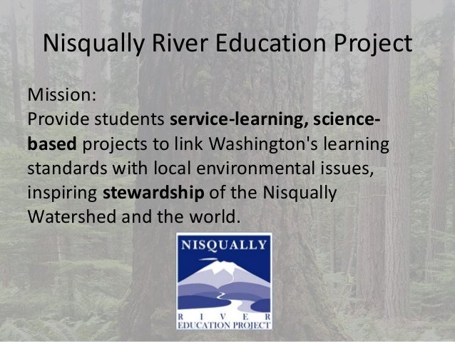 Nisqually River Education Project Mission: Provide students service-learning, science- based projects to link Washington's...
