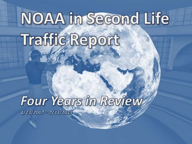 NOAA in Second Life<br />Traffic Report<br />Four Years in Review<br />4/23/2007 – 7/31/2011<br />