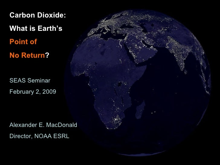 Carbon Dioxide: What is Earth's  Point of   No Return ? SEAS Seminar February 2, 2009 Alexander E. MacDonald Director, NOA...