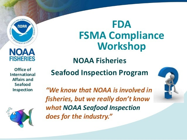FDA FSMA Compliance Workshop Office of International Affairs and Seafood Inspection NOAA Fisheries Seafood Inspection Prog...