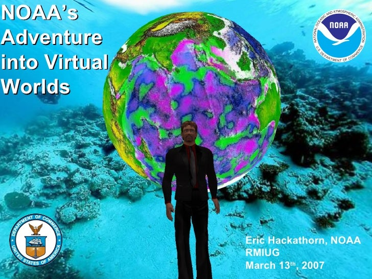 NOAA's Adventure into Virtual Worlds Eric Hackathorn, NOAA RMIUG March 13 th , 2007