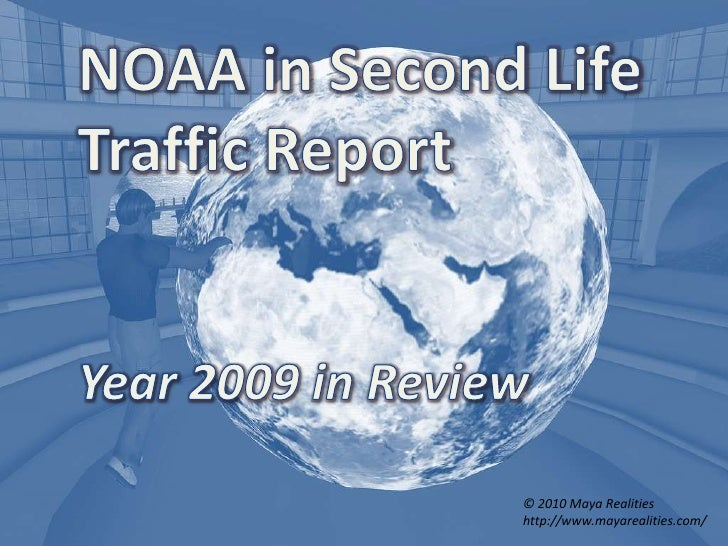 NOAA in Second Life<br />Traffic Report<br />Year 2009 in Review<br />© 2010 Maya Realities<br />http://www.mayarealities....