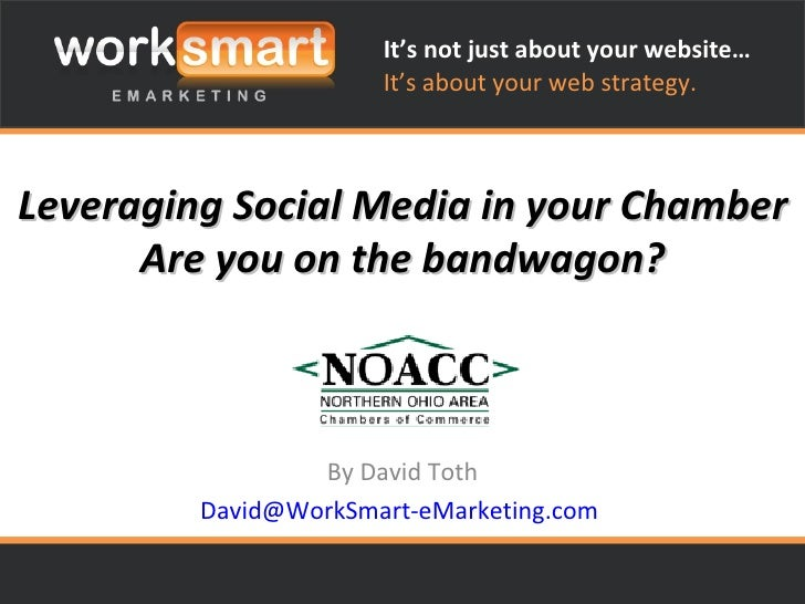 Leveraging Social Media in your Chamber Are you on the bandwagon? By David Toth [email_address]   It's not just about your...