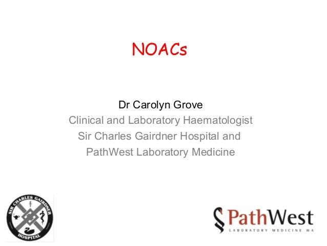 NOACs Dr Carolyn Grove Clinical and Laboratory Haematologist Sir Charles Gairdner Hospital and PathWest Laboratory Medicine