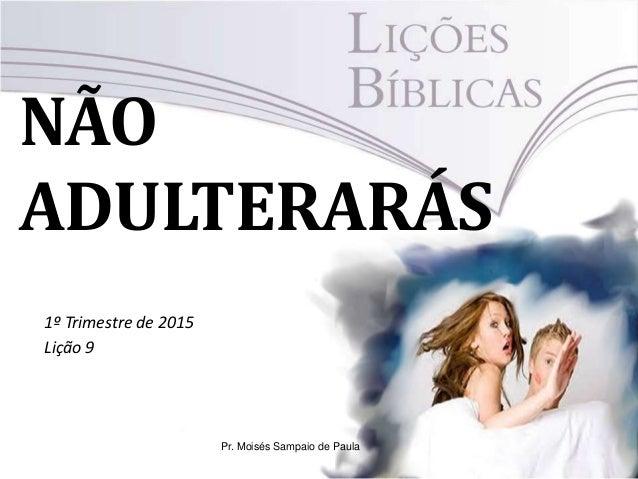 NÃO ADULTERARÁS 1º Trimestre de 2015 Lição 9 Pr. Moisés Sampaio de Paula