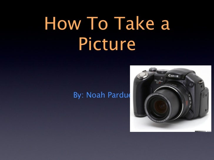 How To Take a   Picture   By: Noah Pardue