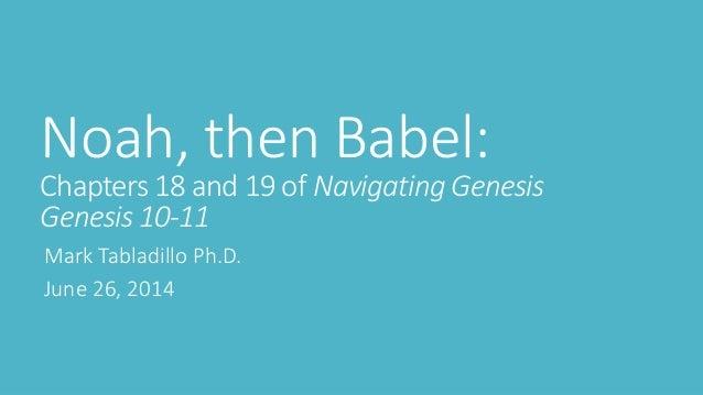 Noah, then Babel: Chapters 18 and 19 of Navigating Genesis Genesis 10-11 Mark Tabladillo Ph.D. June 26, 2014