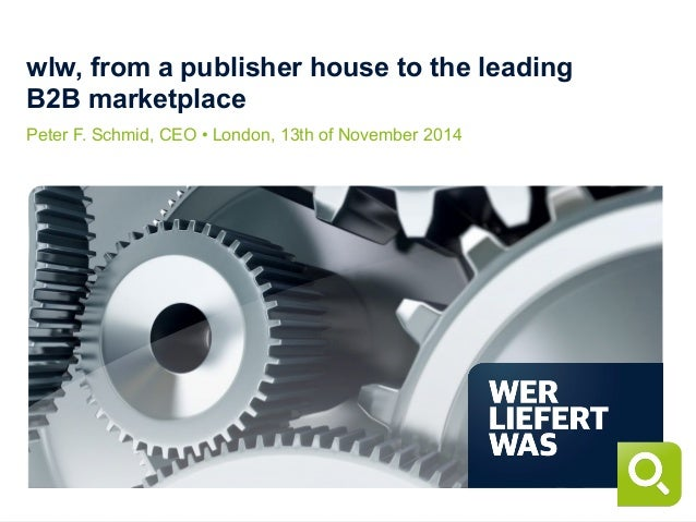 wlw, from a publisher house to the leading B2B marketplace Peter F. Schmid, CEO • London, 13th of November 2014