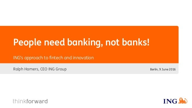 People need banking, not banks! Ralph Hamers, CEO ING Group ING's approach to fintech and innovation Berlin, 9 June 2016