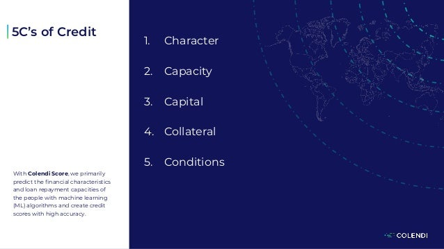 1. Character 2. Capacity 3. Capital 4. Collateral 5. Conditions With Colendi Score, we primarily predict the financial cha...