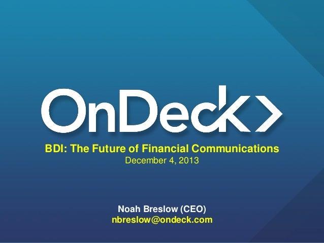 BDI: The Future of Financial Communications December 4, 2013  Noah Breslow (CEO) nbreslow@ondeck.com