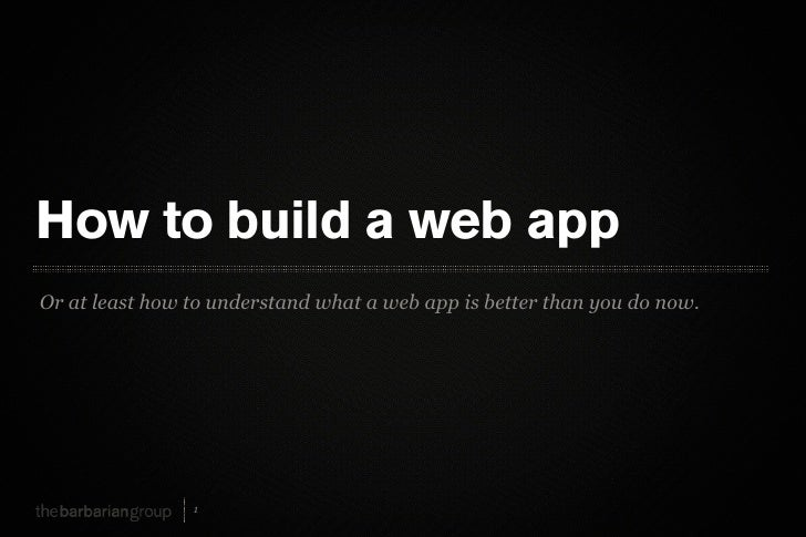 How to build a web app Or at least how to understand what a web app is better than you do now.                     1