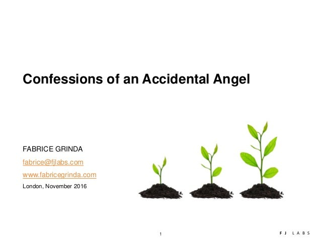 1 F J L A B S London, November 2016 Confessions of an Accidental Angel FABRICE GRINDA fabrice@fjlabs.com www.fabricegrinda...