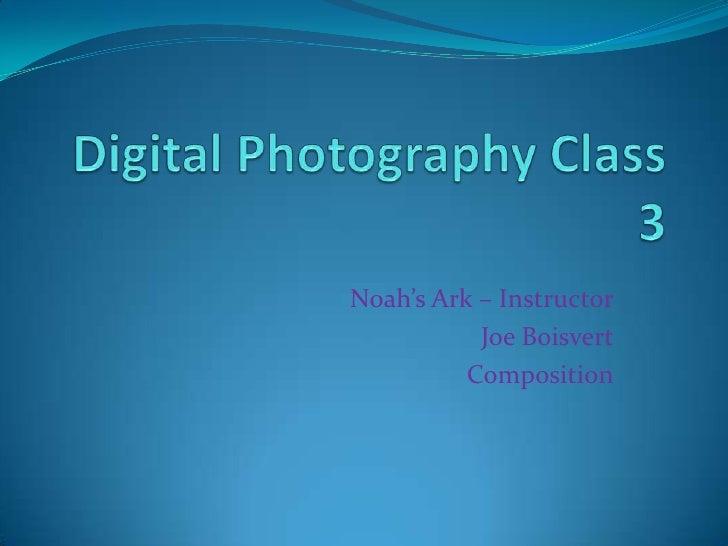 Digital Photography Class 3<br />Noah's Ark – Instructor<br />Joe Boisvert<br />Composition<br />