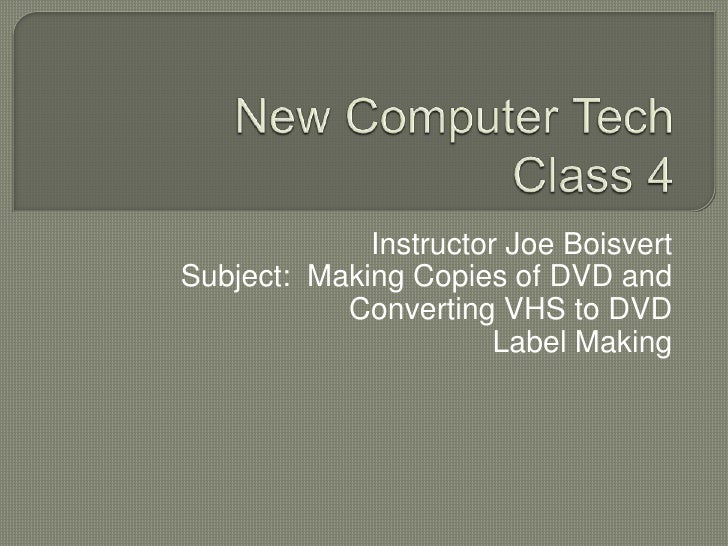New Computer TechClass 3<br />Instructor Joe Boisvert<br />Subject:  Making Copies of DVD and Converting VHS to DVD<br />L...