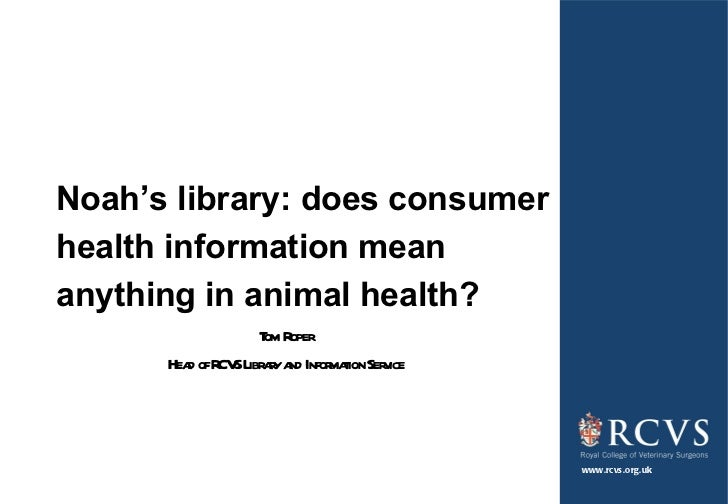Noah ' s library: does consumer health information mean anything in animal health? Tom Roper Head of RCVS Library and Info...