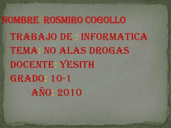 Nombre: rosmiro cogollo<br />Trabajo de : informatica<br />Tema: no alas drogas<br />Docente: yesith <br />Grado: 10-1<br ...