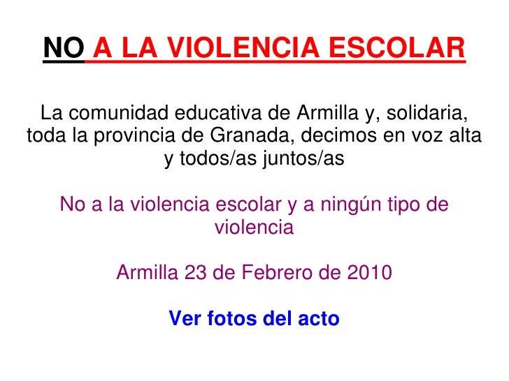 NO A LA VIOLENCIA ESCOLAR    La comunidad educativa de Armilla y, solidaria, toda la provincia de Granada, decimos en voz ...