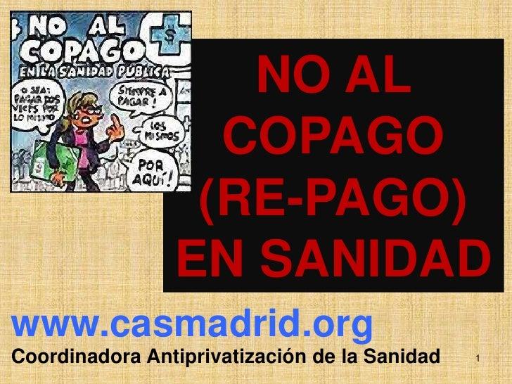 NO AL COPAGO<br />(RE-PAGO) <br />EN SANIDAD<br />www.casmadrid.org<br />CoordinadoraAntiprivatización de la Sanidad<br />...