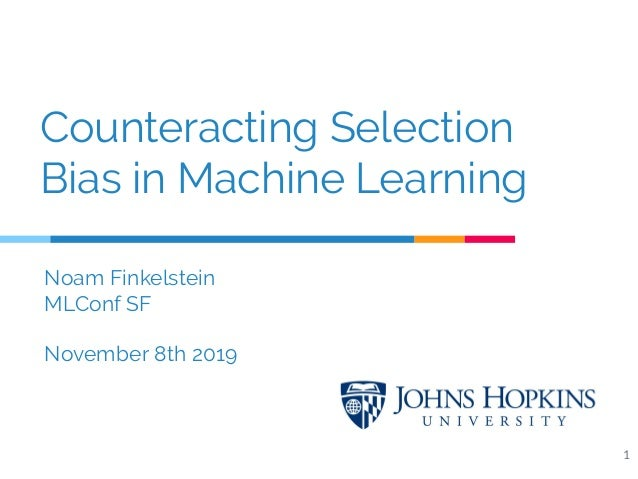 Counteracting Selection Bias in Machine Learning 1 Noam Finkelstein MLConf SF November 8th 2019