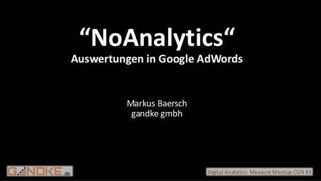 ".de Digital Analytics: Measure Meetup CGN #3 ""NoAnalytics"" Auswertungen in Google AdWords Markus Baersch gandke gmbh"