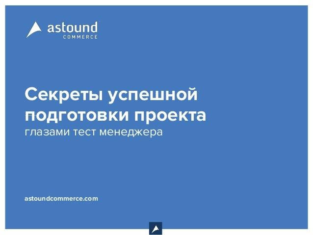 Секреты успешной подготовки проекта глазами тест менеджера astoundcommerce.com