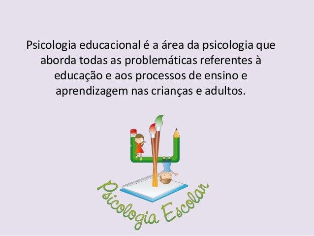 Psicologia educacional é a área da psicologia queaborda todas as problemáticas referentes àeducação e aos processos de ens...